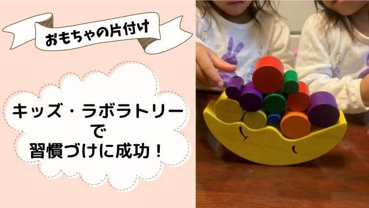 おもちゃの片付けは何歳から?キッズ・ラボラトリーで片付けの習慣づけに成功☆